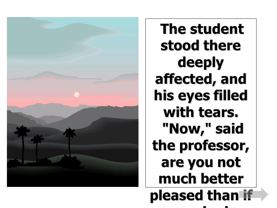 The student stood there deeply affected, and his eyes filled with tears.