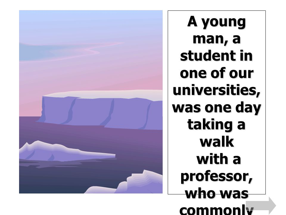 A young man, a student in one of our universities, was one day taking a walk with a professor, who was commonly called the student s friend, from his kindness to those who waited on his instructions.