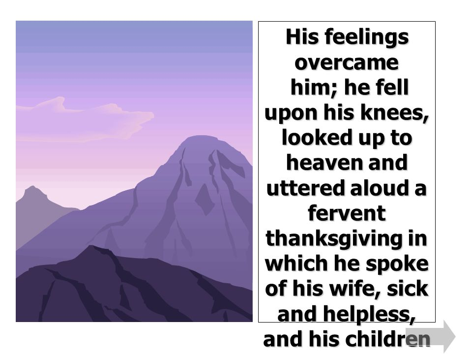 His feelings overcame him; he fell upon his knees, looked up to heaven and uttered aloud a fervent thanksgiving in which he spoke of his wife, sick and helpless, and his children without bread, whom this timely bounty, from some unknown hand, would save from perishing.
