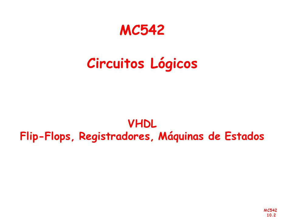 MC542 Circuitos Lógicos VHDL Flip-Flops, Registradores, Máquinas de Estados