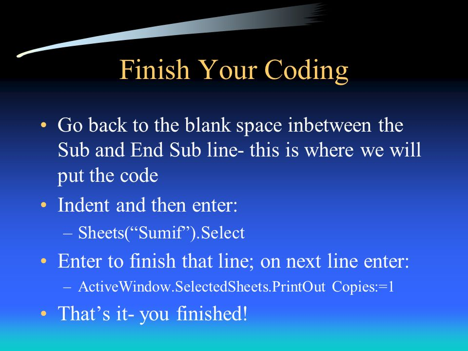 Finish Your Coding Go back to the blank space inbetween the Sub and End Sub line- this is where we will put the code.