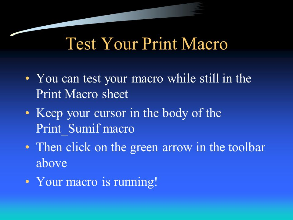 Test Your Print Macro You can test your macro while still in the Print Macro sheet. Keep your cursor in the body of the Print_Sumif macro.