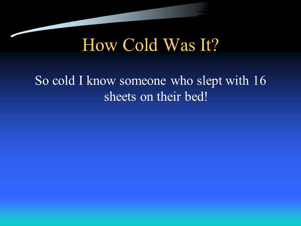 So cold I know someone who slept with 16 sheets on their bed!