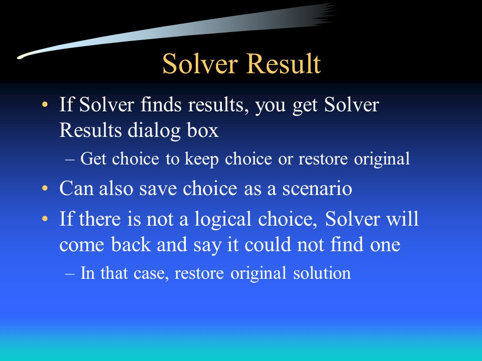 Solver Result If Solver finds results, you get Solver Results dialog box. Get choice to keep choice or restore original.