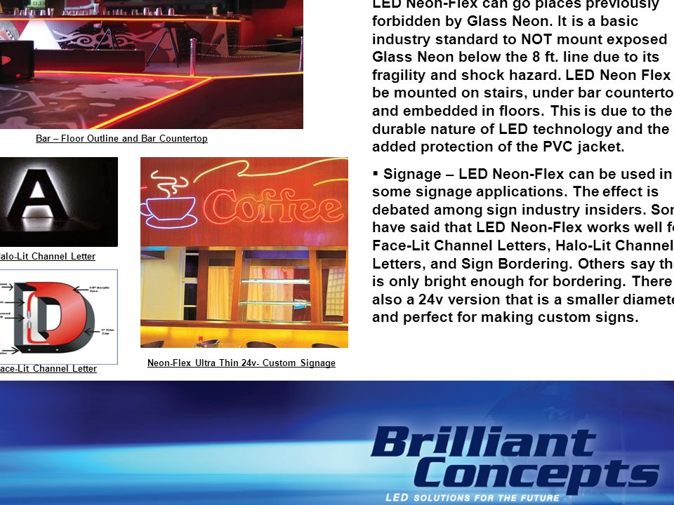 Interior Design – This is a great avenue as LED Neon-Flex can go places previously forbidden by Glass Neon. It is a basic industry standard to NOT mount exposed Glass Neon below the 8 ft. line due to its fragility and shock hazard. LED Neon Flex can be mounted on stairs, under bar countertops, and embedded in floors. This is due to the durable nature of LED technology and the added protection of the PVC jacket.