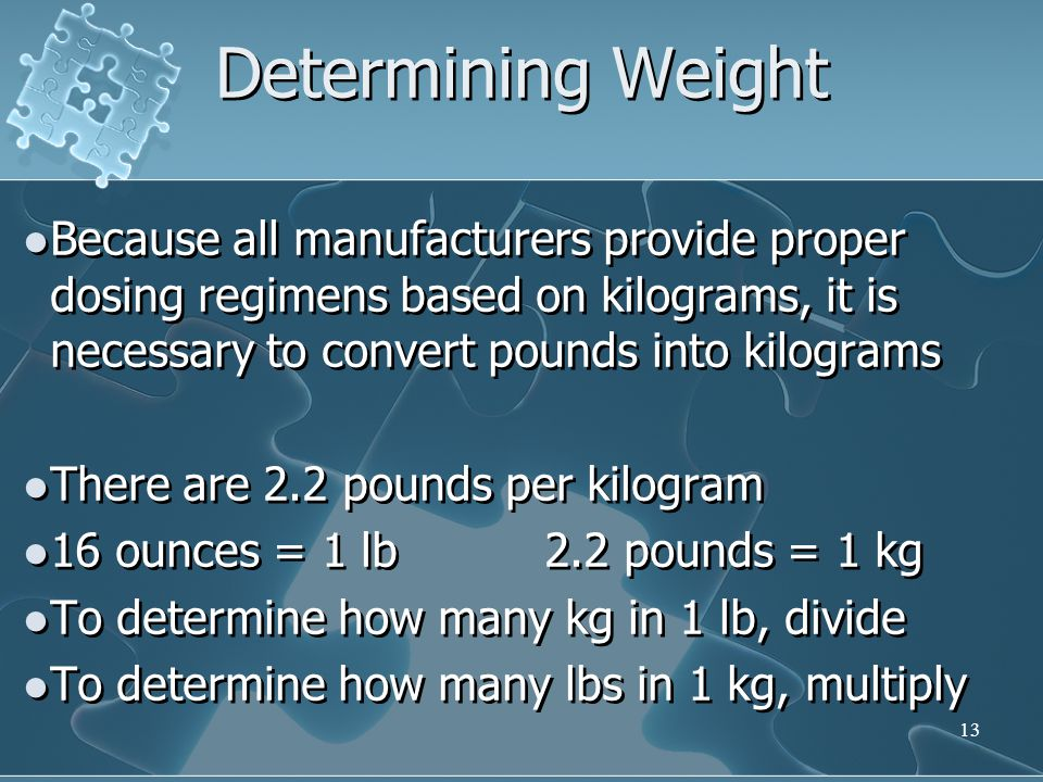 Determining Weight Because all manufacturers provide proper dosing regimens based on kilograms, it is necessary to convert pounds into kilograms.
