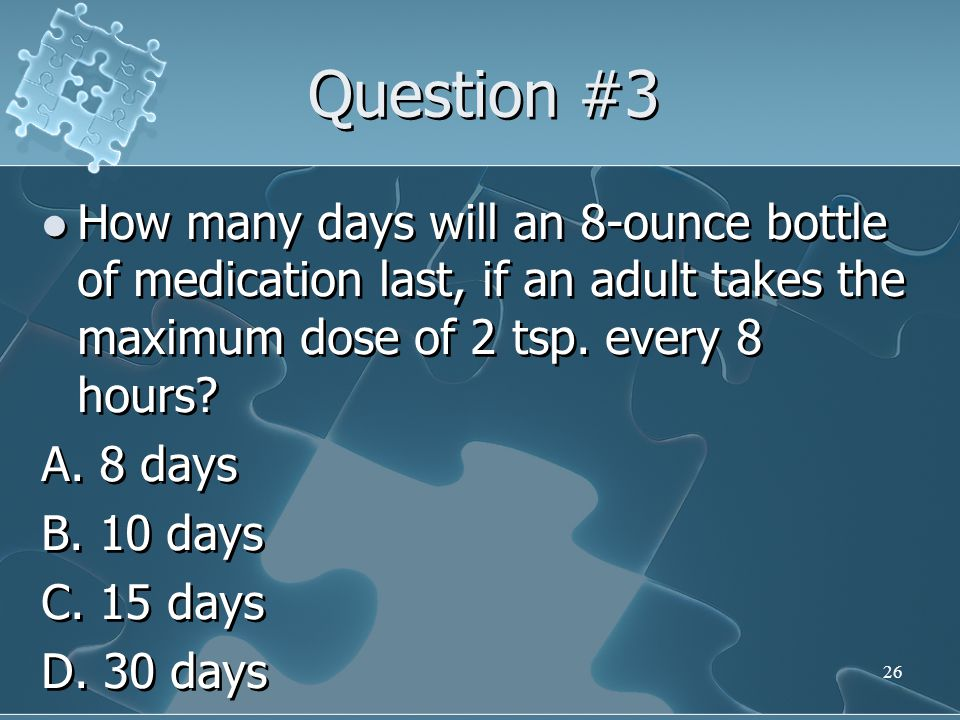 Question #3 How many days will an 8-ounce bottle of medication last, if an adult takes the maximum dose of 2 tsp. every 8 hours
