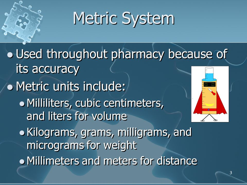 Metric System Used throughout pharmacy because of its accuracy