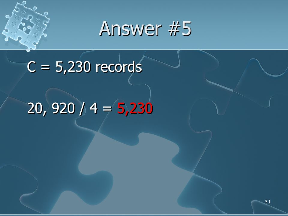 Answer #5 C = 5,230 records 20, 920 / 4 = 5,230
