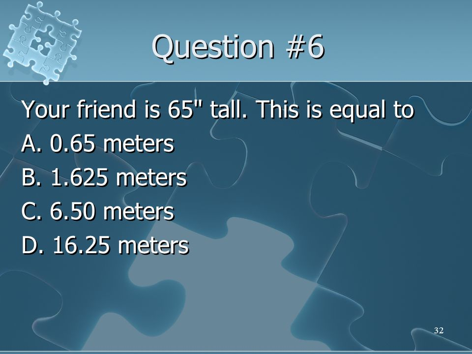 Question #6 Your friend is 65 tall. This is equal to A.