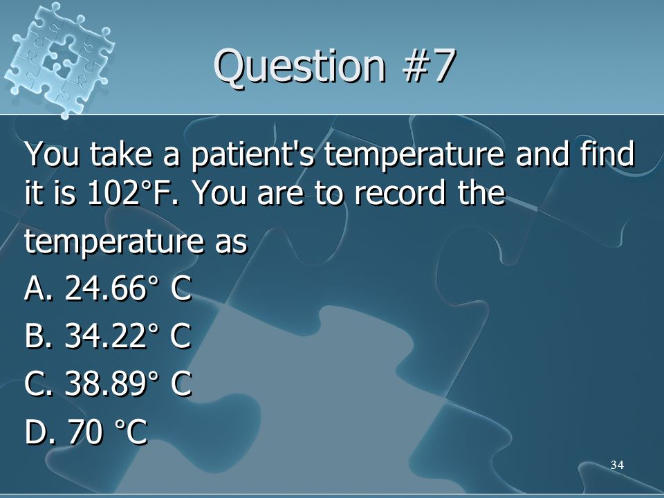 Question #7 You take a patient s temperature and find it is 102°F.