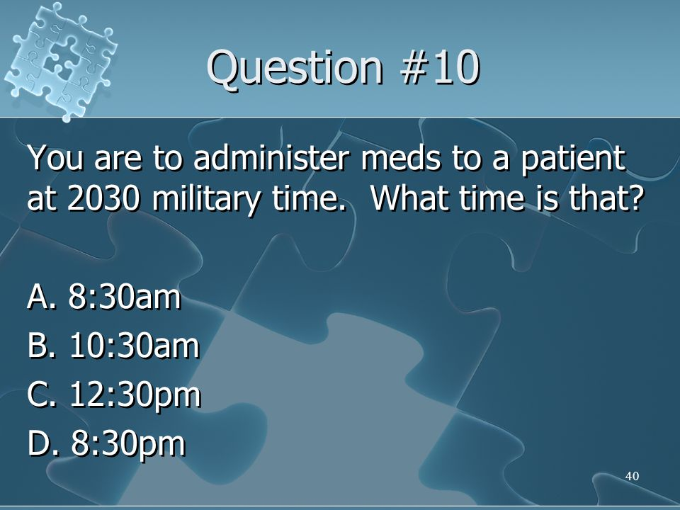 Question #10 You are to administer meds to a patient at 2030 military time.