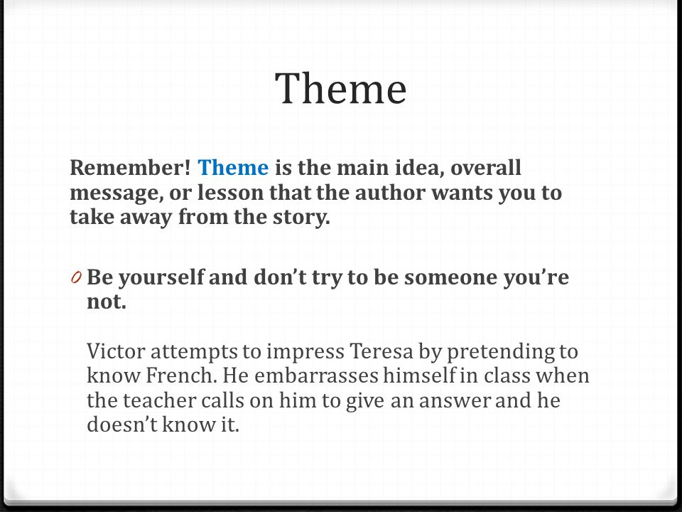 Theme Remember! Theme is the main idea, overall message, or lesson that the author wants you to take away from the story.