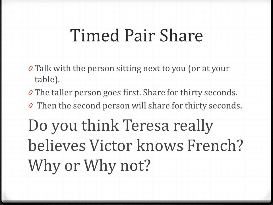 Timed Pair Share Talk with the person sitting next to you (or at your table). The taller person goes first. Share for thirty seconds.