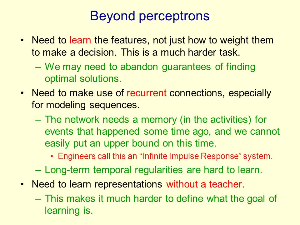 Beyond perceptrons Need to learn the features, not just how to weight them to make a decision. This is a much harder task.