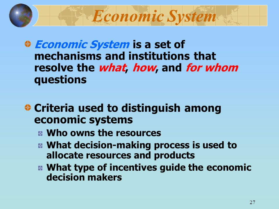 Economic System Economic System is a set of mechanisms and institutions that resolve the what, how, and for whom questions.