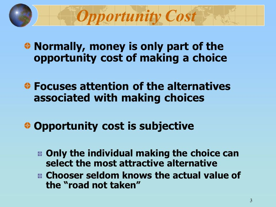 Opportunity Cost Normally, money is only part of the opportunity cost of making a choice.