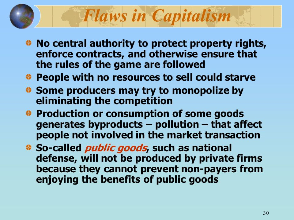 Flaws in Capitalism No central authority to protect property rights, enforce contracts, and otherwise ensure that the rules of the game are followed.