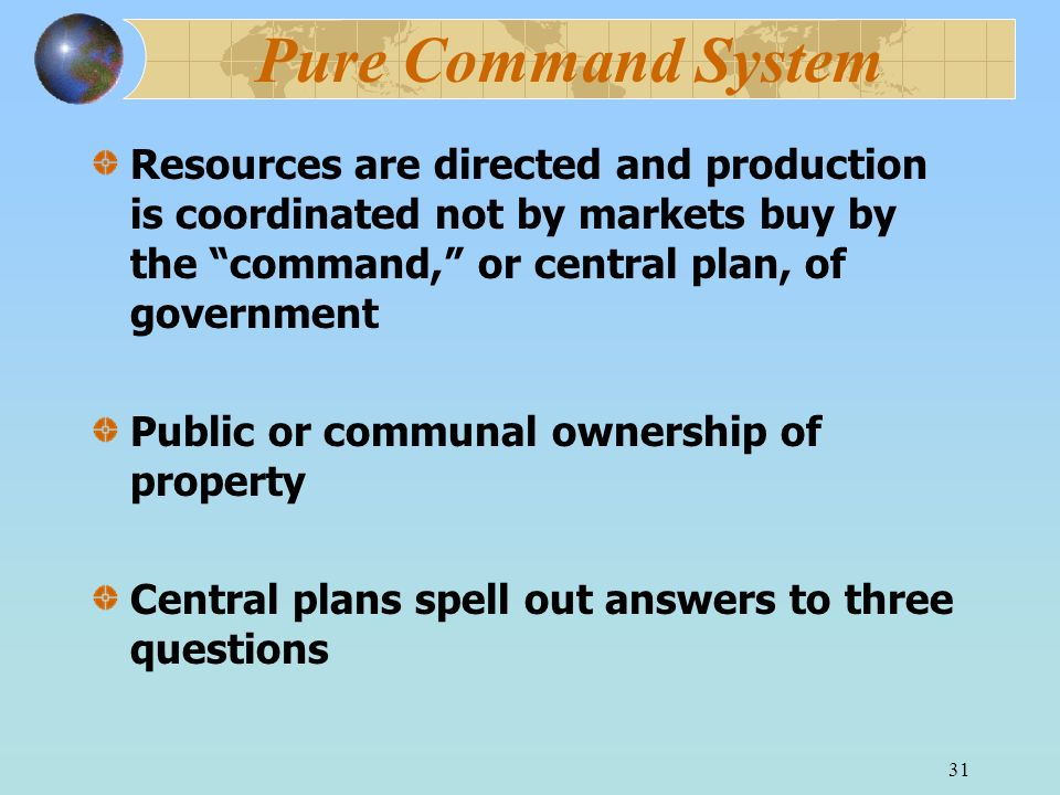 Pure Command System Resources are directed and production is coordinated not by markets buy by the command, or central plan, of government.