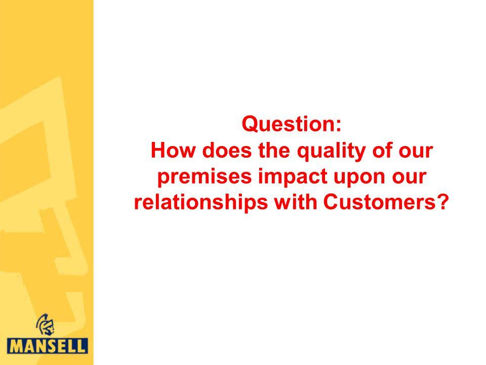 Question: How does the quality of our premises impact upon our relationships with Customers