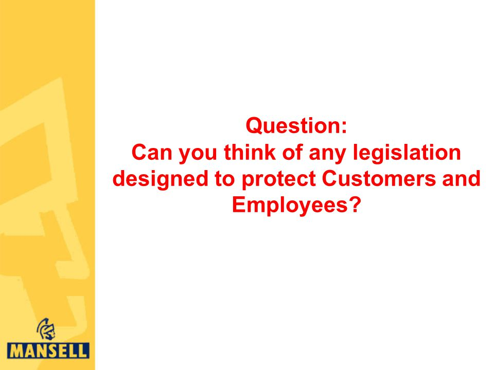 Question: Can you think of any legislation designed to protect Customers and Employees
