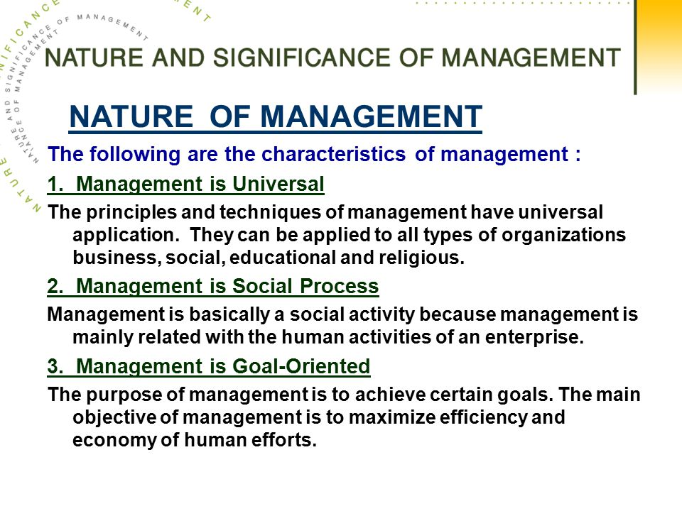 NATURE OF MANAGEMENT The following are the characteristics of management : 1. Management is Universal.