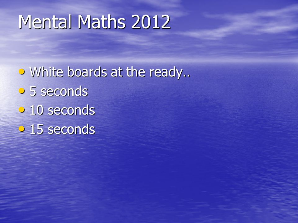 Mental Maths 2012 White boards at the ready.. 5 seconds 10 seconds