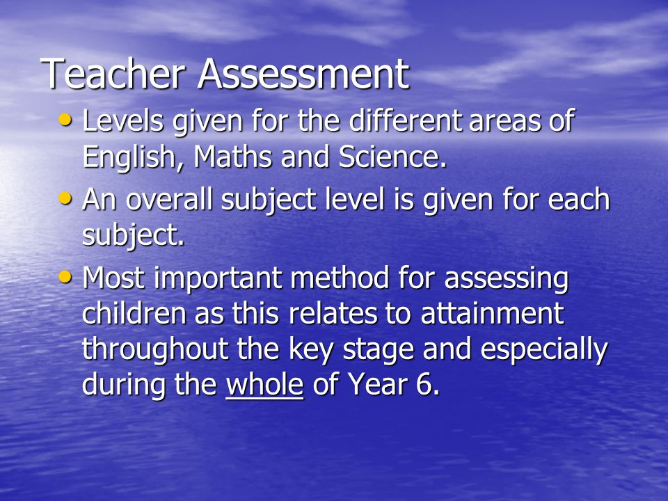 Teacher Assessment Levels given for the different areas of English, Maths and Science. An overall subject level is given for each subject.