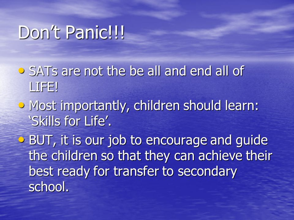 Don't Panic!!! SATs are not the be all and end all of LIFE!