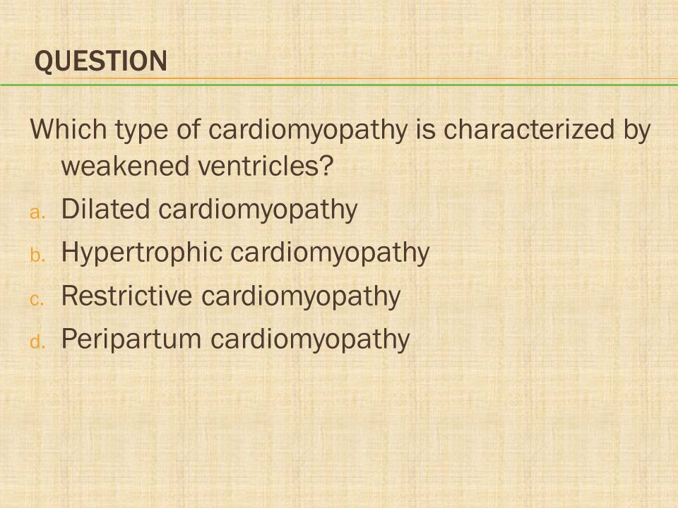 Question Which type of cardiomyopathy is characterized by weakened ventricles Dilated cardiomyopathy.