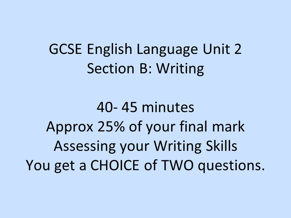 GCSE English Language Unit 2 Section B: Writing minutes Approx 25% of your final mark Assessing your Writing Skills You get a CHOICE of TWO questions.