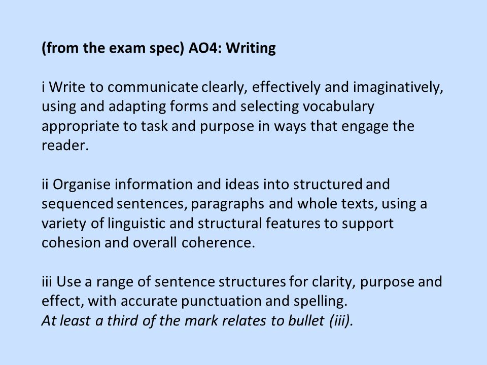 (from the exam spec) AO4: Writing i Write to communicate clearly, effectively and imaginatively, using and adapting forms and selecting vocabulary appropriate to task and purpose in ways that engage the reader.