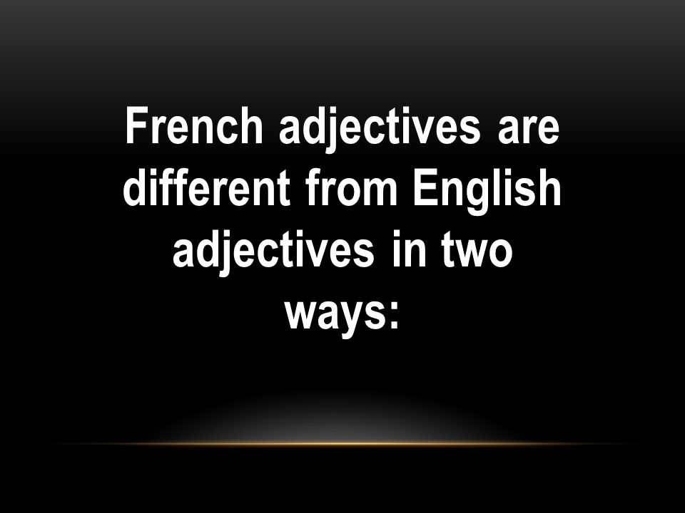 French adjectives are different from English adjectives in two ways: