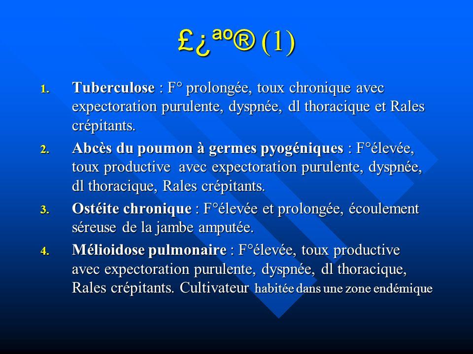 £¿ªº® (1) Tuberculose : F° prolongée, toux chronique avec expectoration purulente, dyspnée, dl thoracique et Rales crépitants.