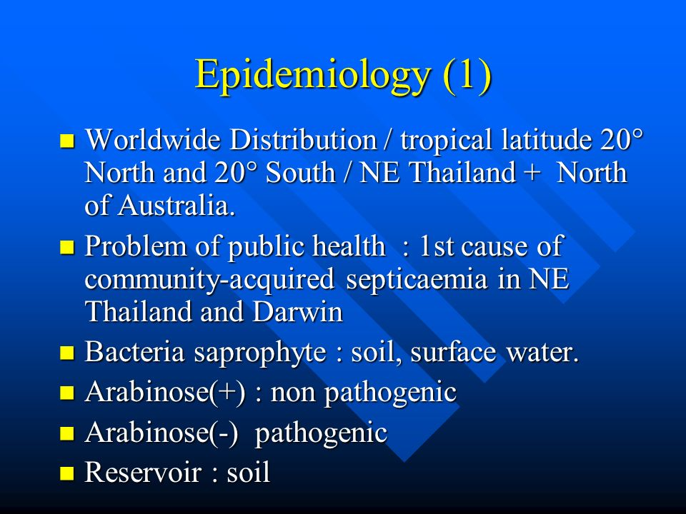 Epidemiology (1) Worldwide Distribution / tropical latitude 20° North and 20° South / NE Thailand + North of Australia.