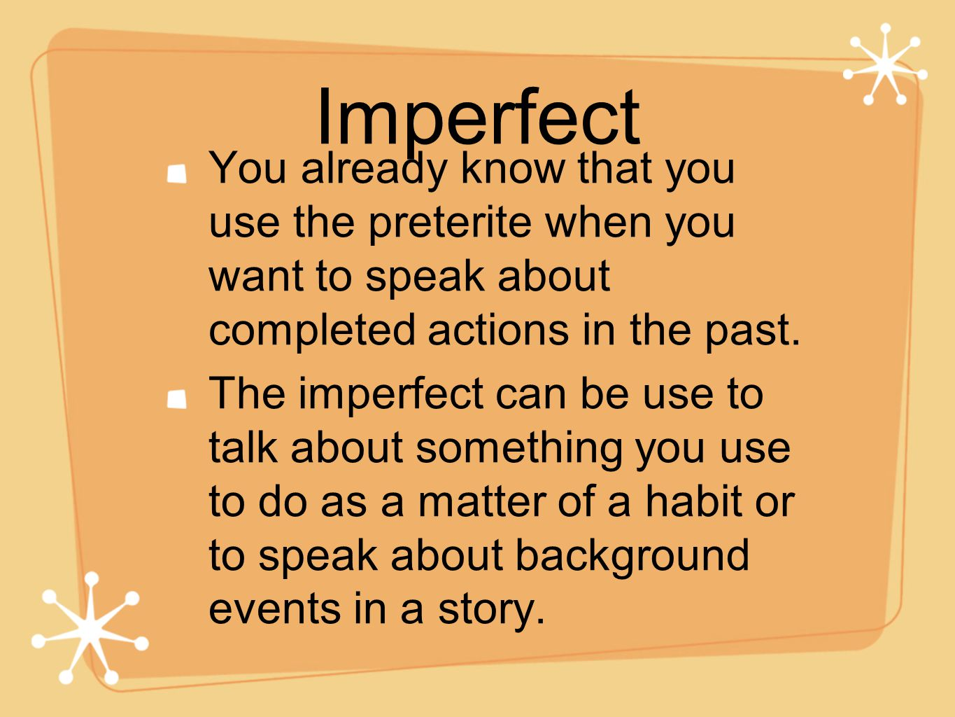 Imperfect You already know that you use the preterite when you want to speak about completed actions in the past.