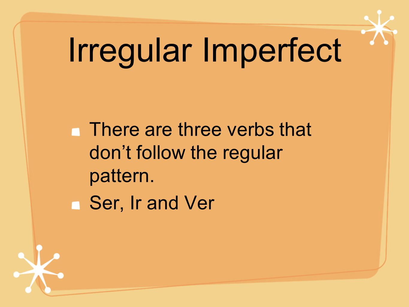 Irregular Imperfect There are three verbs that don't follow the regular pattern. Ser, Ir and Ver