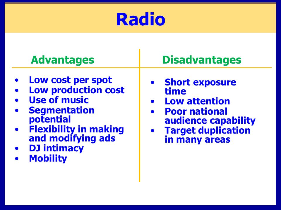 advantages and disadvantages of radio and == advantages ==  a universal medium can be enjoyed at home, at work, and while driving most people listen to the radio at one time or another.