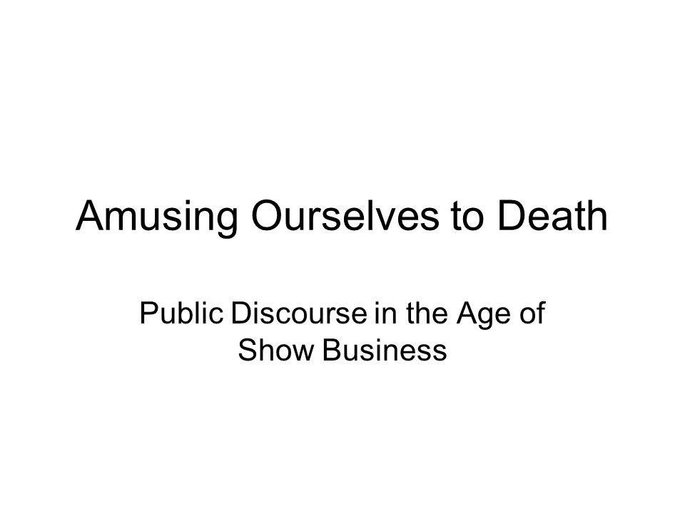 amusing ourselves to death ppt  amusing ourselves to death