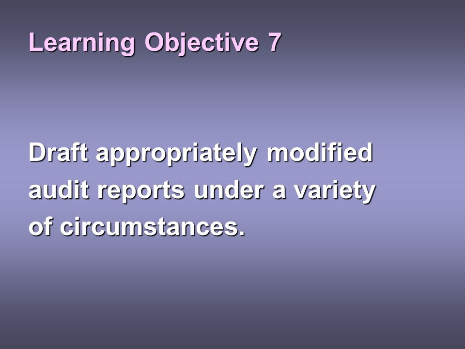 Learning Objective 7 Draft appropriately modified audit reports under a variety of circumstances.