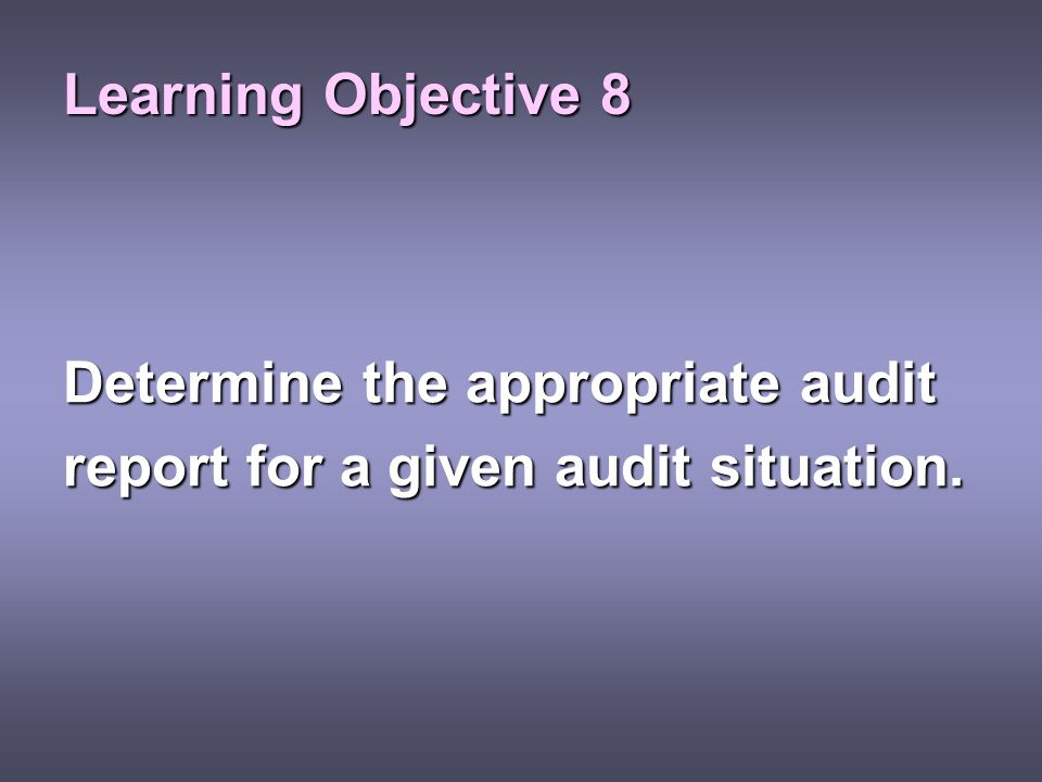 Learning Objective 8 Determine the appropriate audit report for a given audit situation.