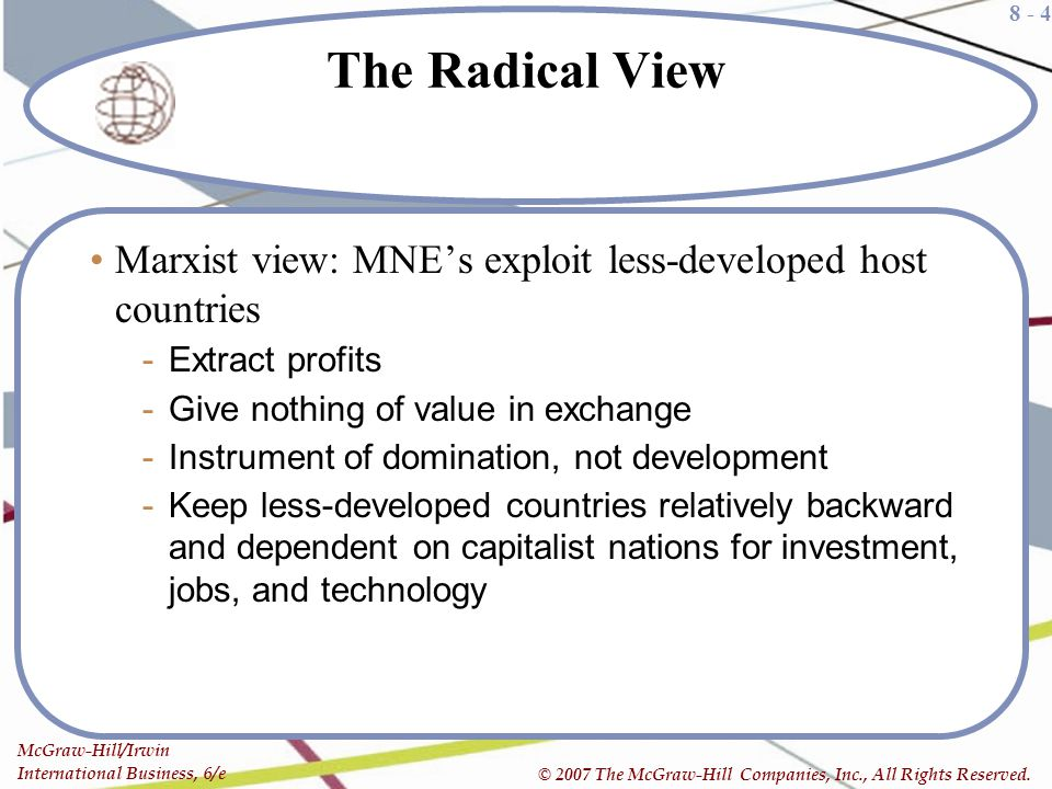 The Radical View Marxist view: MNE's exploit less-developed host countries. Extract profits. Give nothing of value in exchange.