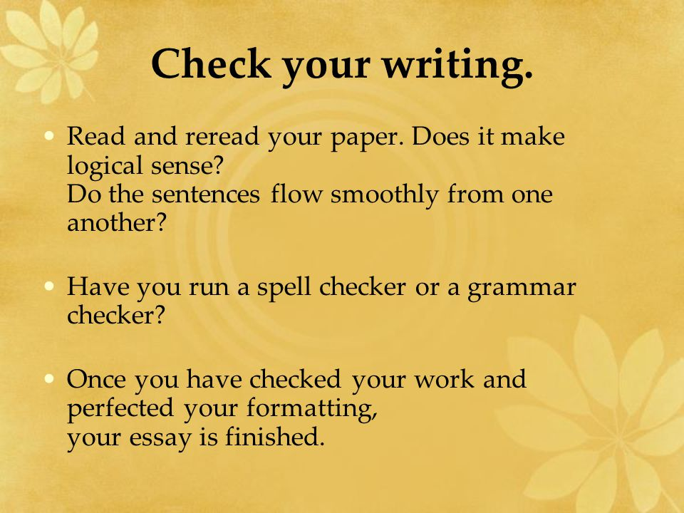 Check your writing. Read and reread your paper. Does it make logical sense Do the sentences flow smoothly from one another