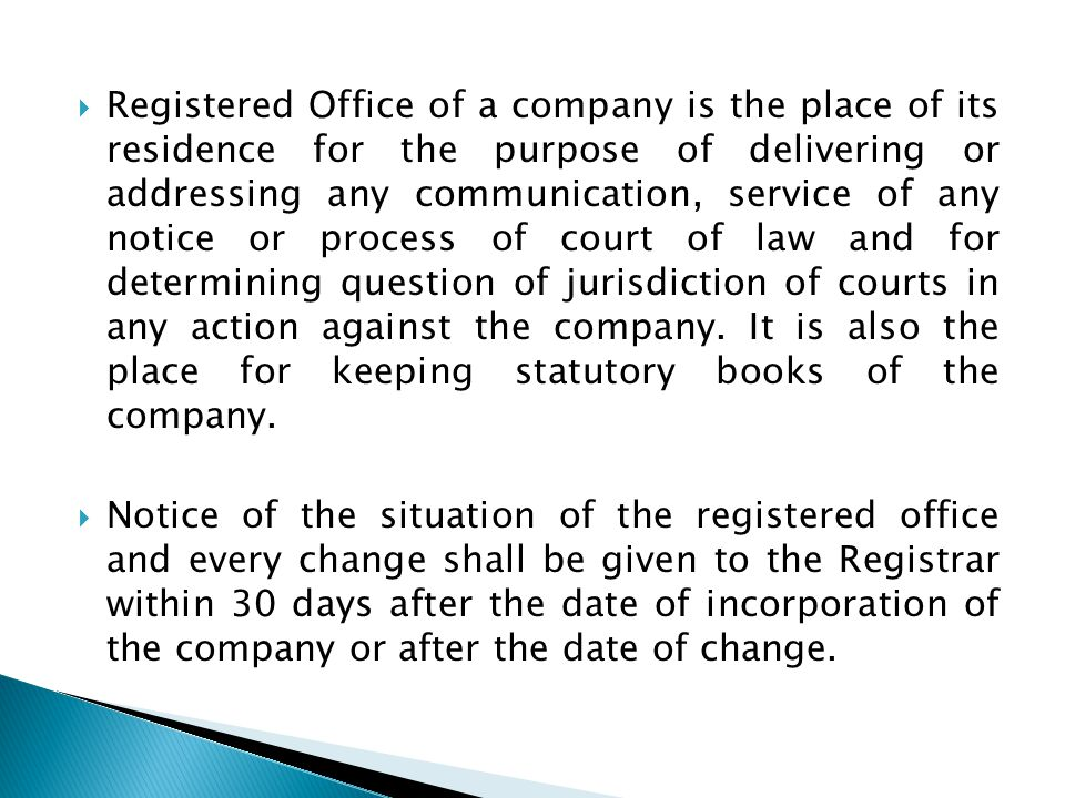 Registered Office of a company is the place of its residence for the purpose of delivering or addressing any communication, service of any notice or process of court of law and for determining question of jurisdiction of courts in any action against the company. It is also the place for keeping statutory books of the company.