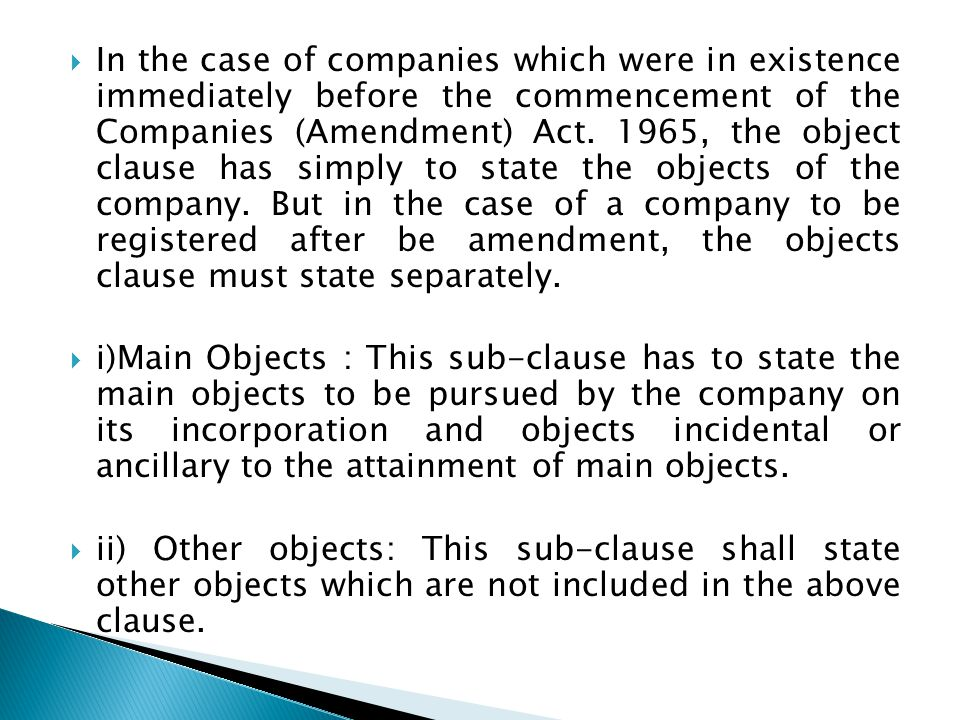 In the case of companies which were in existence immediately before the commencement of the Companies (Amendment) Act. 1965, the object clause has simply to state the objects of the company. But in the case of a company to be registered after be amendment, the objects clause must state separately.