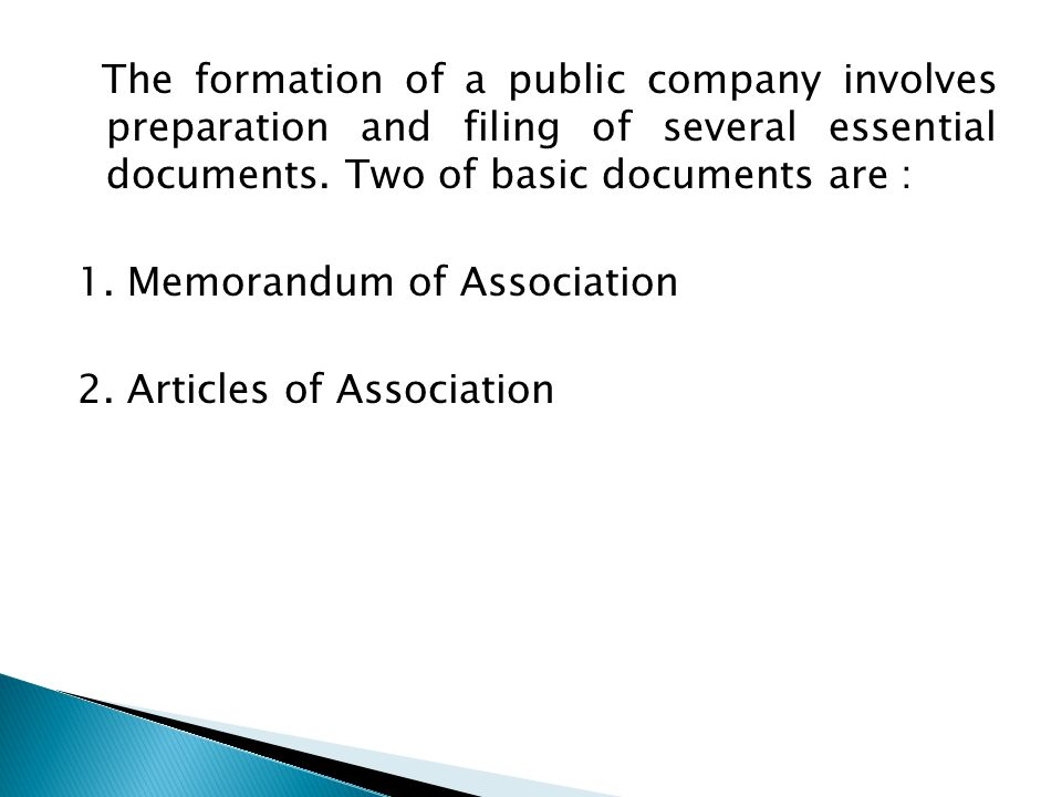 The formation of a public company involves preparation and filing of several essential documents. Two of basic documents are :