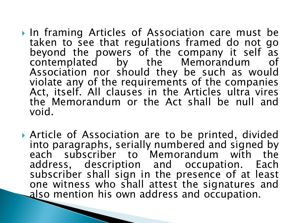 In framing Articles of Association care must be taken to see that regulations framed do not go beyond the powers of the company it self as contemplated by the Memorandum of Association nor should they be such as would violate any of the requirements of the companies Act, itself. All clauses in the Articles ultra vires the Memorandum or the Act shall be null and void.