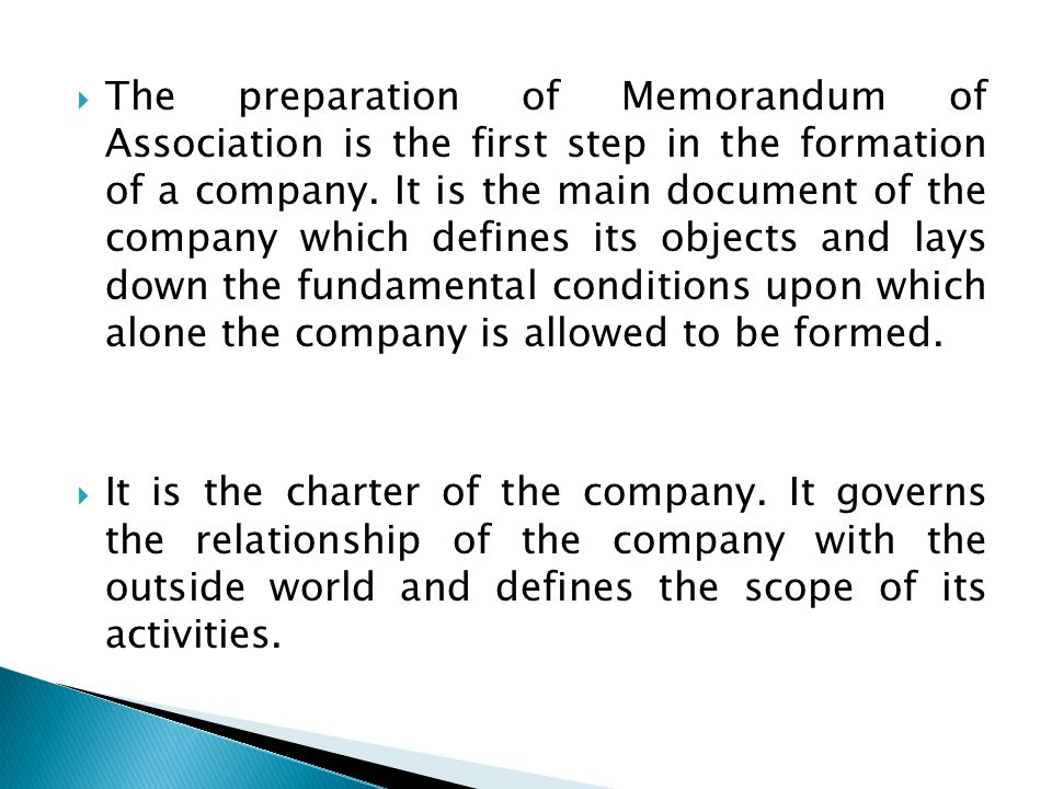 The preparation of Memorandum of Association is the first step in the formation of a company. It is the main document of the company which defines its objects and lays down the fundamental conditions upon which alone the company is allowed to be formed.