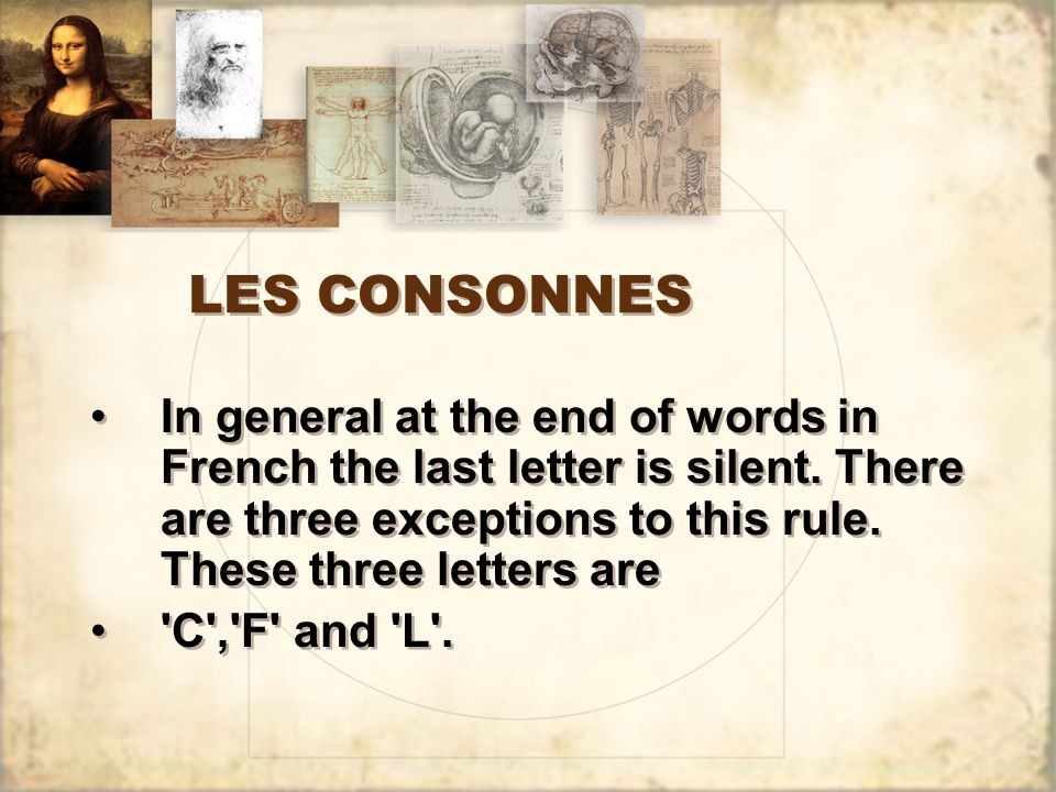 LES CONSONNES In general at the end of words in French the last letter is silent. There are three exceptions to this rule. These three letters are.