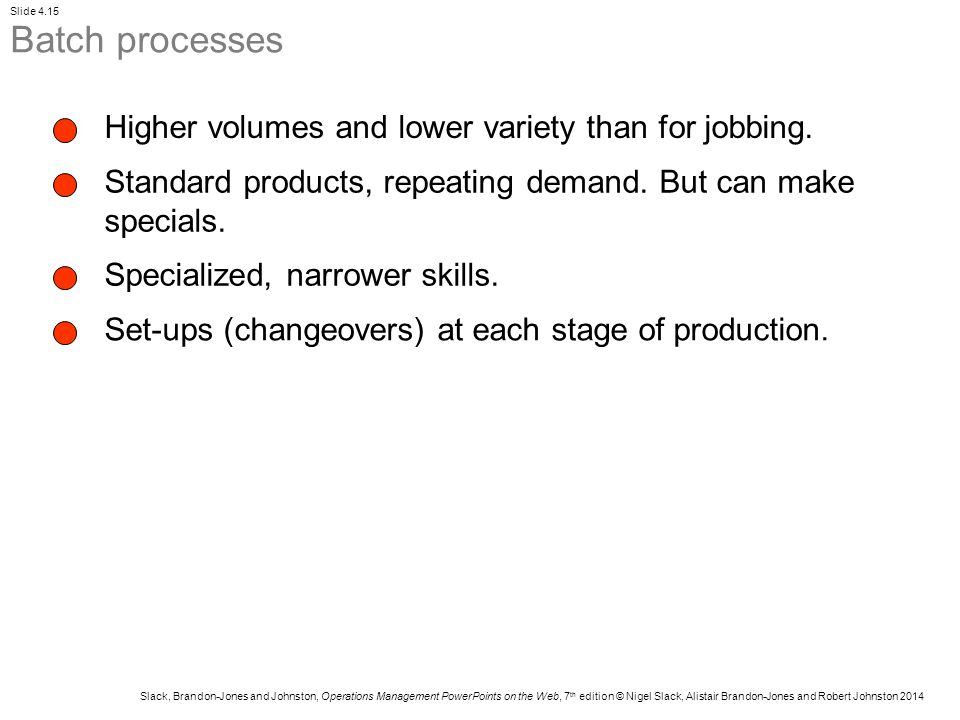 Batch processes Higher volumes and lower variety than for jobbing.